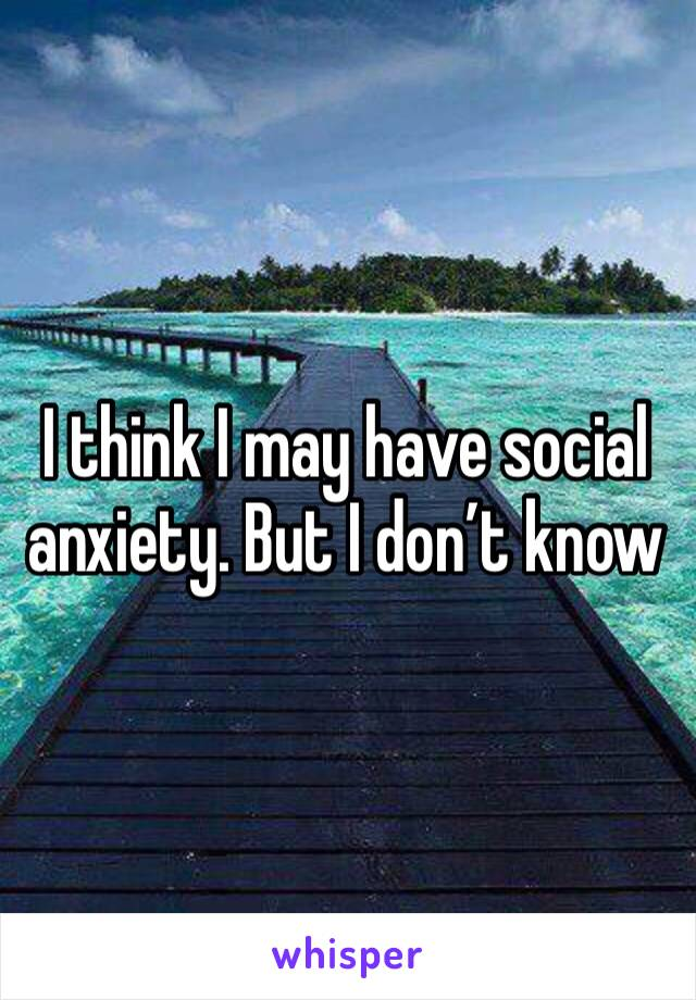 I think I may have social anxiety. But I don't know