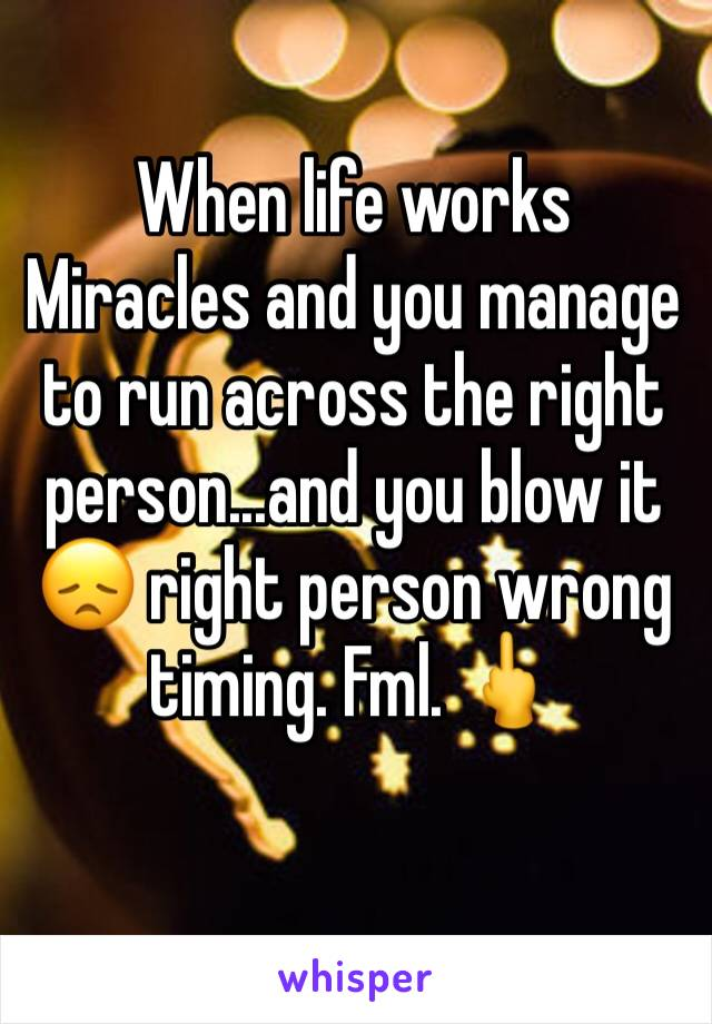 When life works Miracles and you manage to run across the right person...and you blow it 😞 right person wrong timing. Fml. 🖕