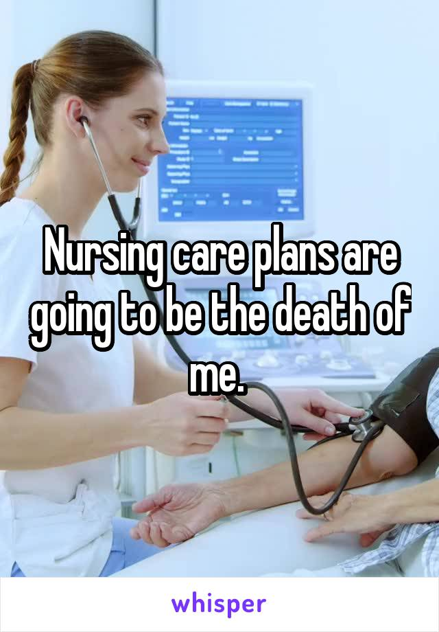 Nursing care plans are going to be the death of me.