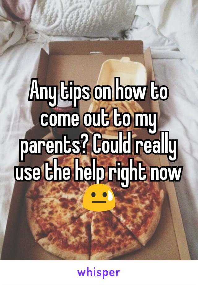 Any tips on how to come out to my parents? Could really use the help right now 😓