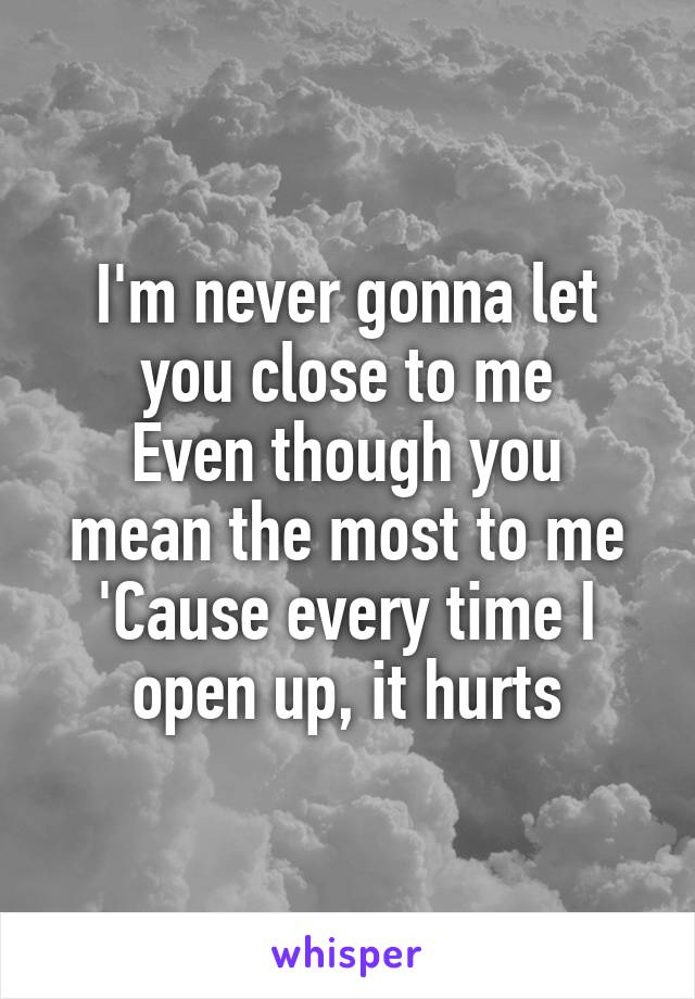 I'm never gonna let you close to me Even though you mean the most to me 'Cause every time I open up, it hurts