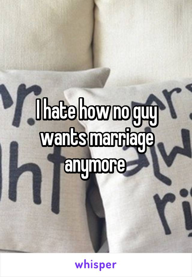 I hate how no guy wants marriage anymore