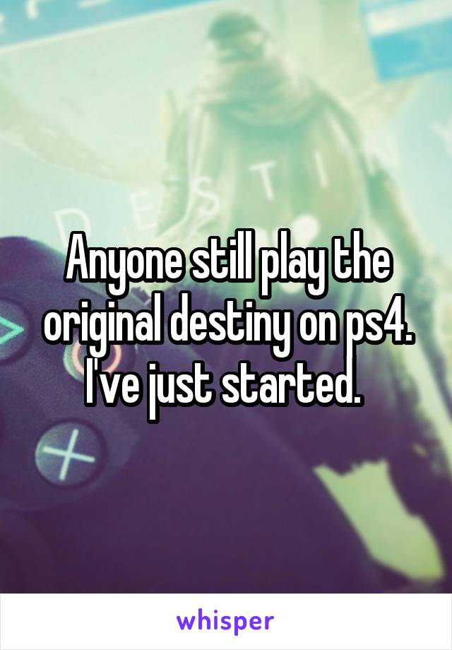 Anyone still play the original destiny on ps4. I've just started.