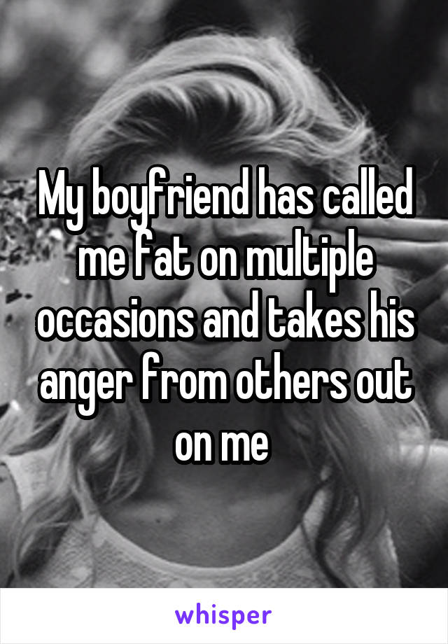 My boyfriend has called me fat on multiple occasions and takes his anger from others out on me
