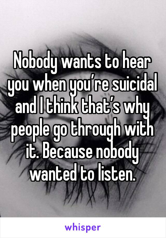 Nobody wants to hear you when you're suicidal and I think that's why people go through with it. Because nobody wanted to listen.