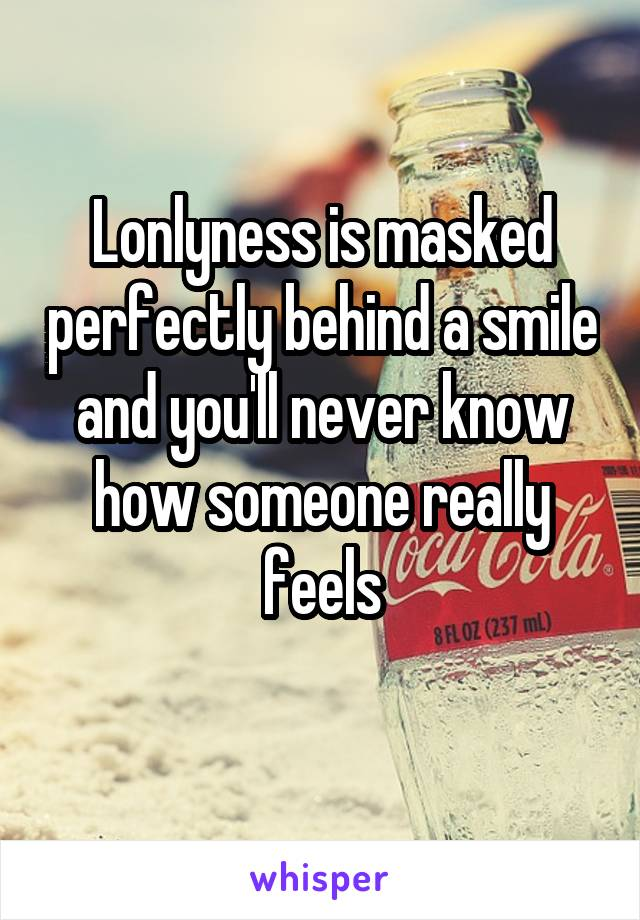 Lonlyness is masked perfectly behind a smile and you'll never know how someone really feels