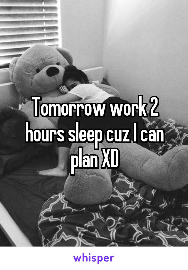 Tomorrow work 2 hours sleep cuz I can plan XD