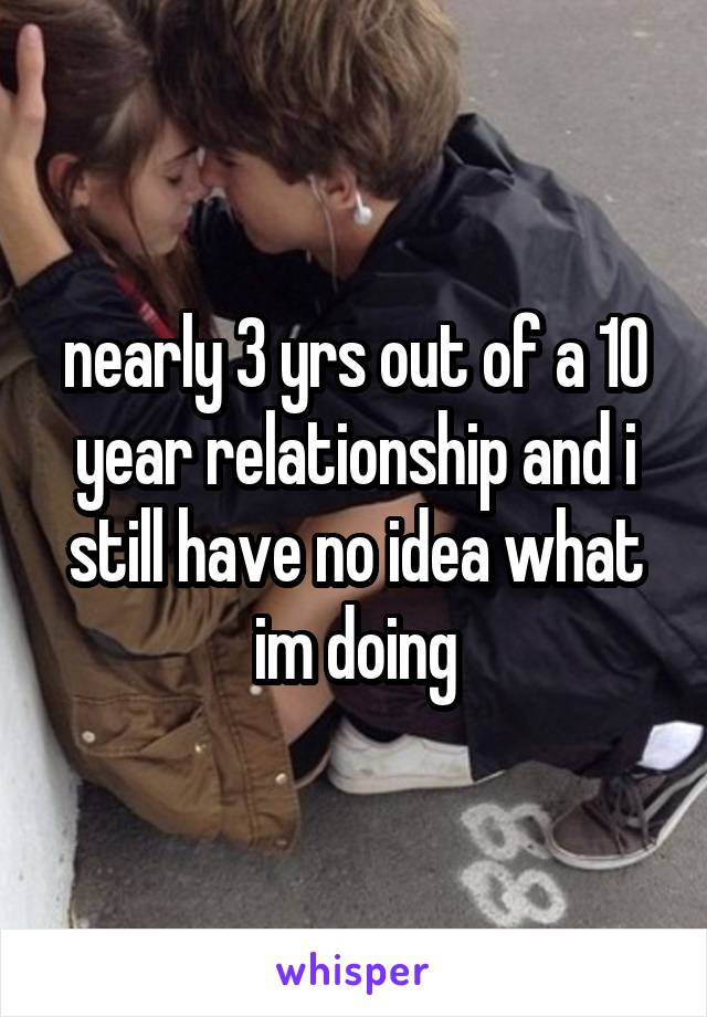 nearly 3 yrs out of a 10 year relationship and i still have no idea what im doing
