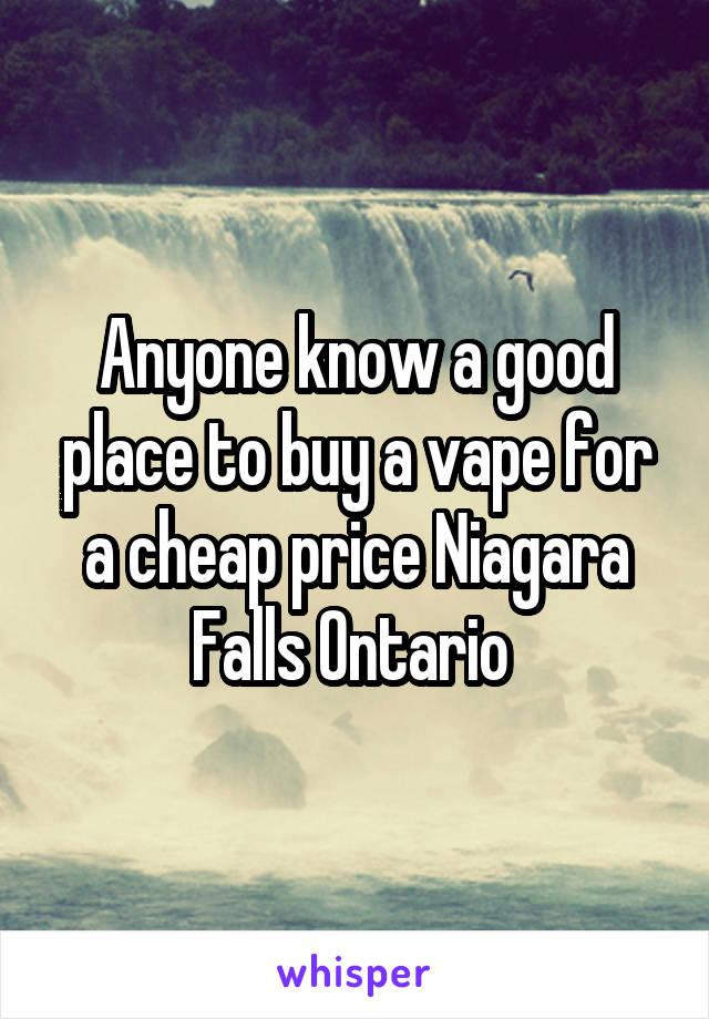 Anyone know a good place to buy a vape for a cheap price Niagara Falls Ontario