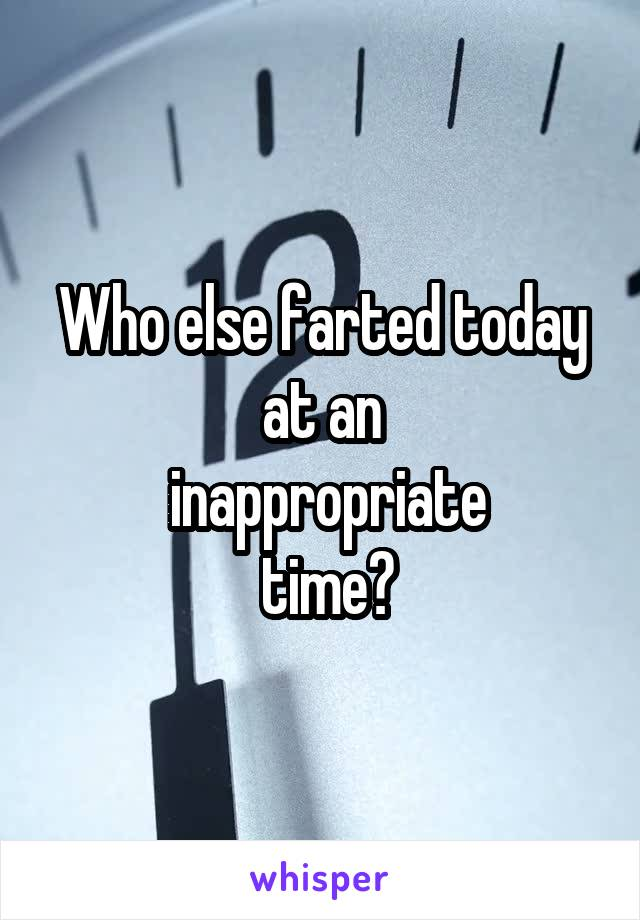 Who else farted today at an  inappropriate  time?