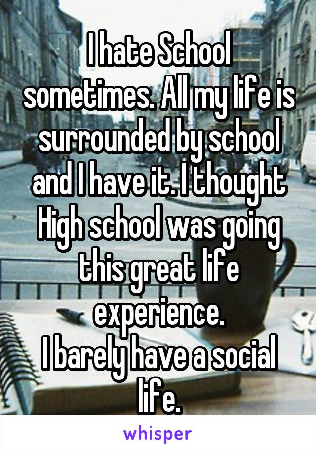 I hate School sometimes. All my life is surrounded by school and I have it. I thought High school was going this great life experience. I barely have a social life.