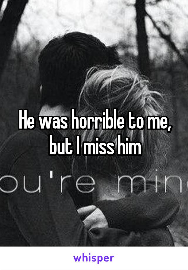 He was horrible to me, but I miss him