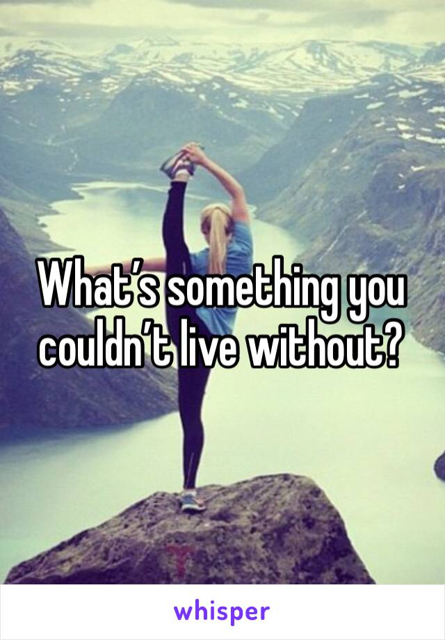What's something you couldn't live without?