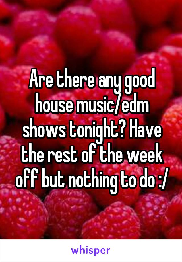 Are there any good house music/edm shows tonight? Have the rest of the week off but nothing to do :/