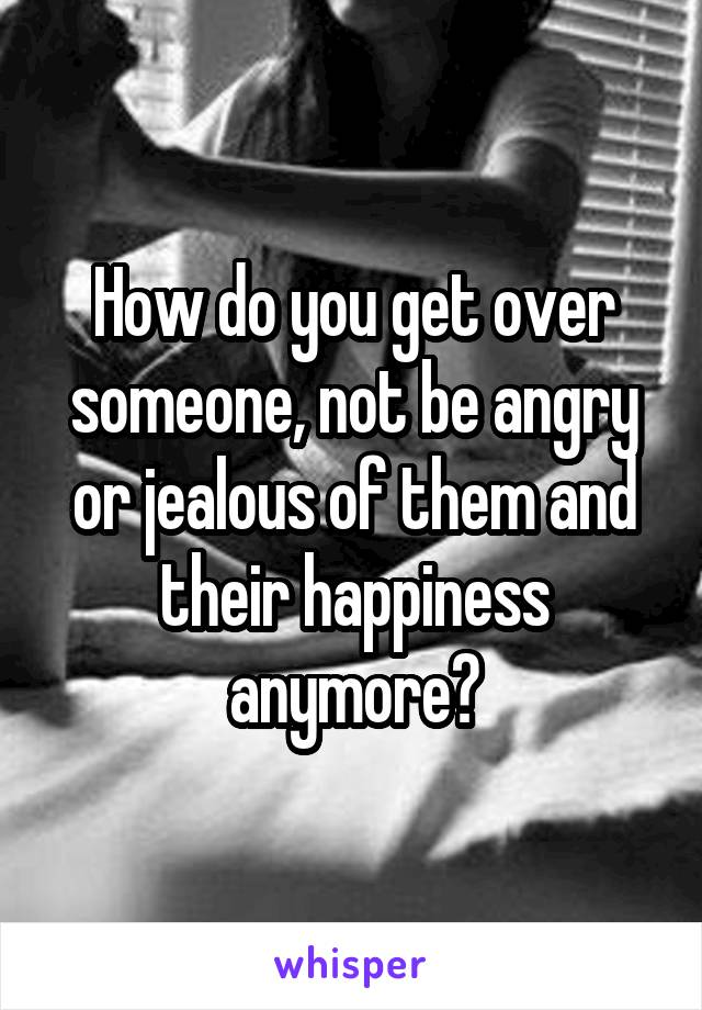 How do you get over someone, not be angry or jealous of them and their happiness anymore?