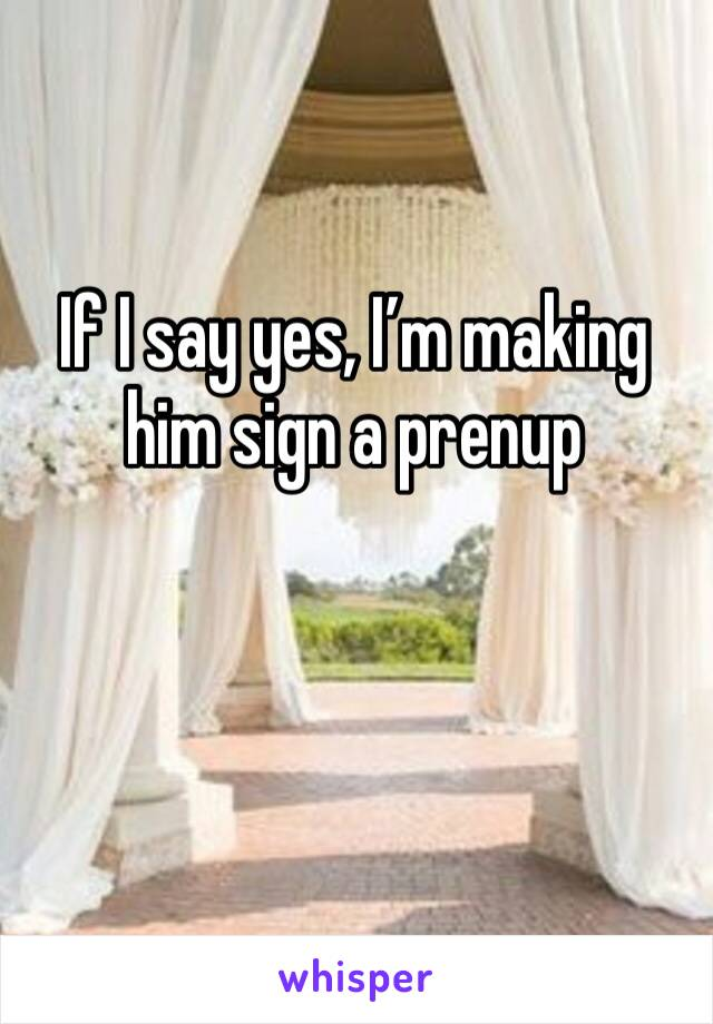 If I say yes, I'm making him sign a prenup