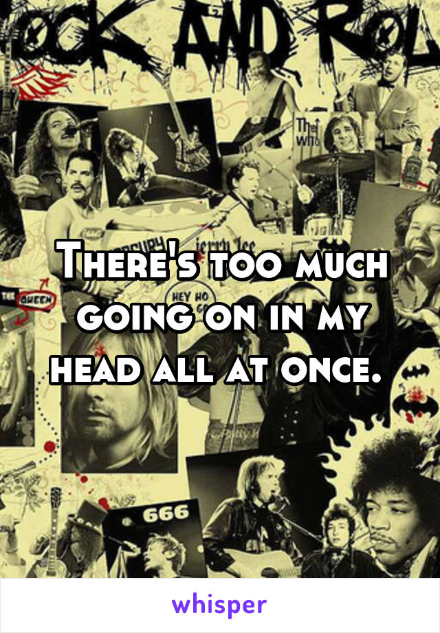 There's too much going on in my head all at once.