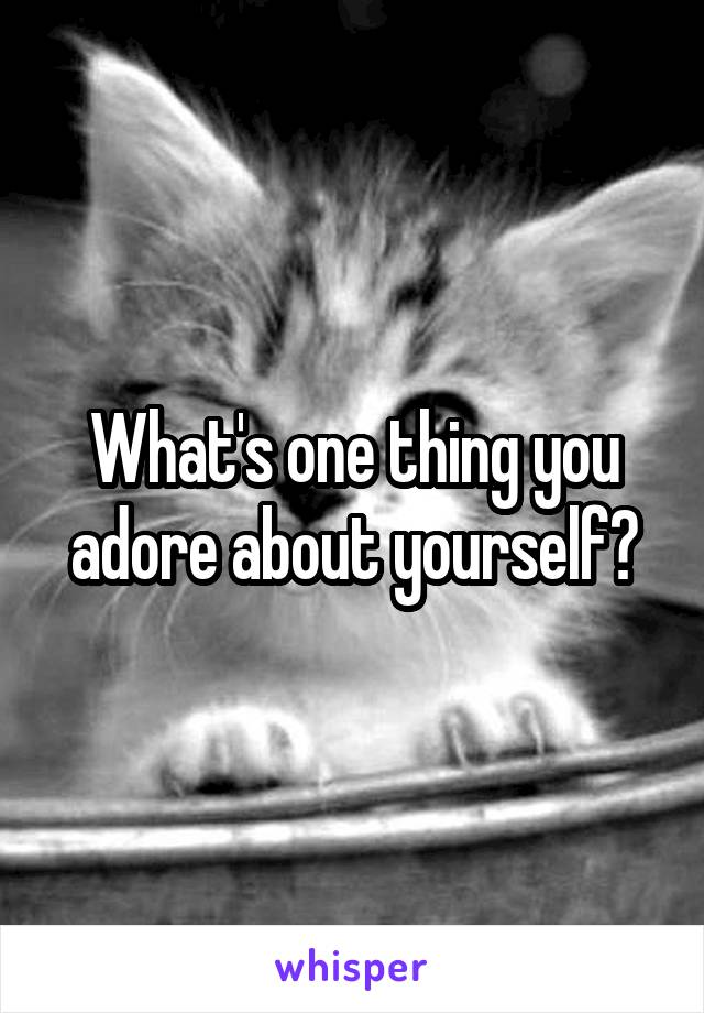 What's one thing you adore about yourself?