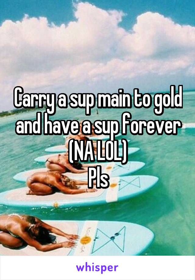Carry a sup main to gold and have a sup forever (NA LOL) Pls