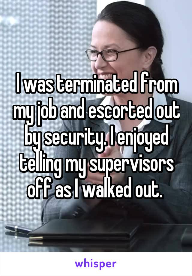 I was terminated from my job and escorted out by security. I enjoyed telling my supervisors off as I walked out.