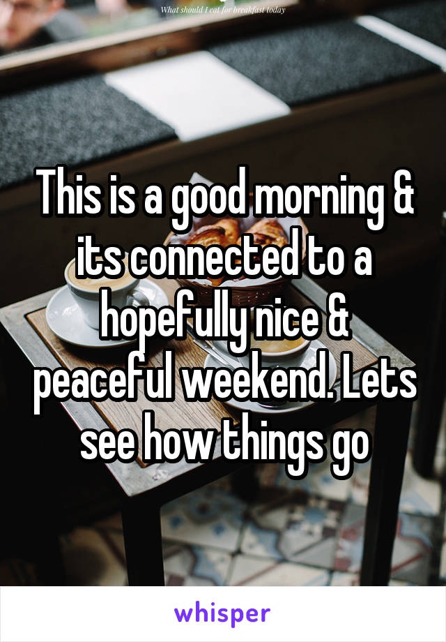 This is a good morning & its connected to a hopefully nice & peaceful weekend. Lets see how things go