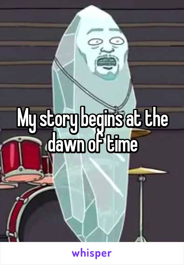 My story begins at the dawn of time
