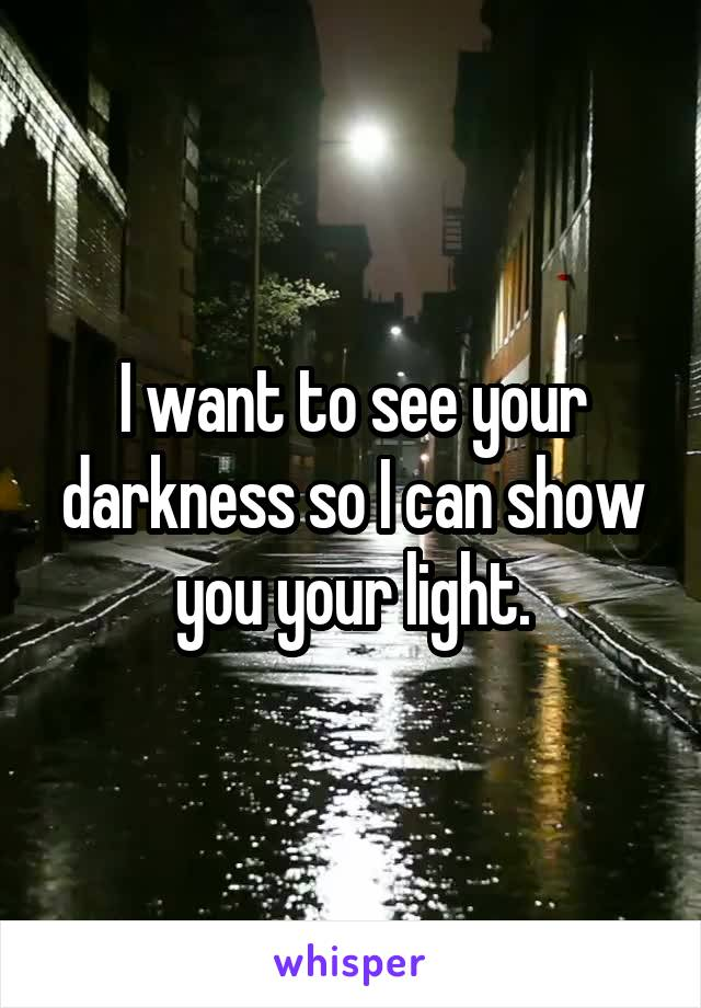 I want to see your darkness so I can show you your light.