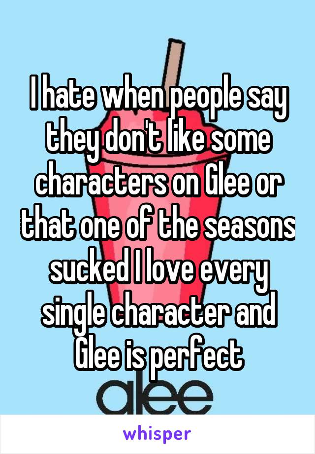 I hate when people say they don't like some characters on Glee or that one of the seasons sucked I love every single character and Glee is perfect
