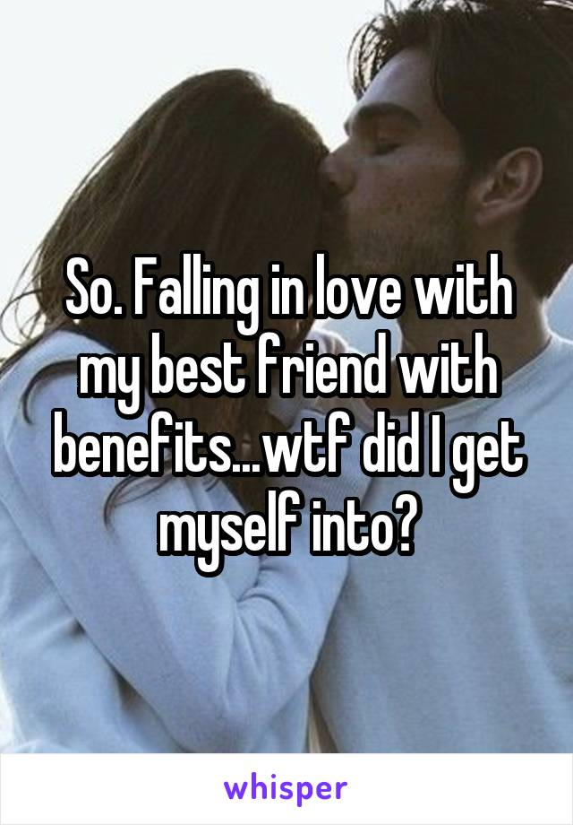So. Falling in love with my best friend with benefits...wtf did I get myself into?