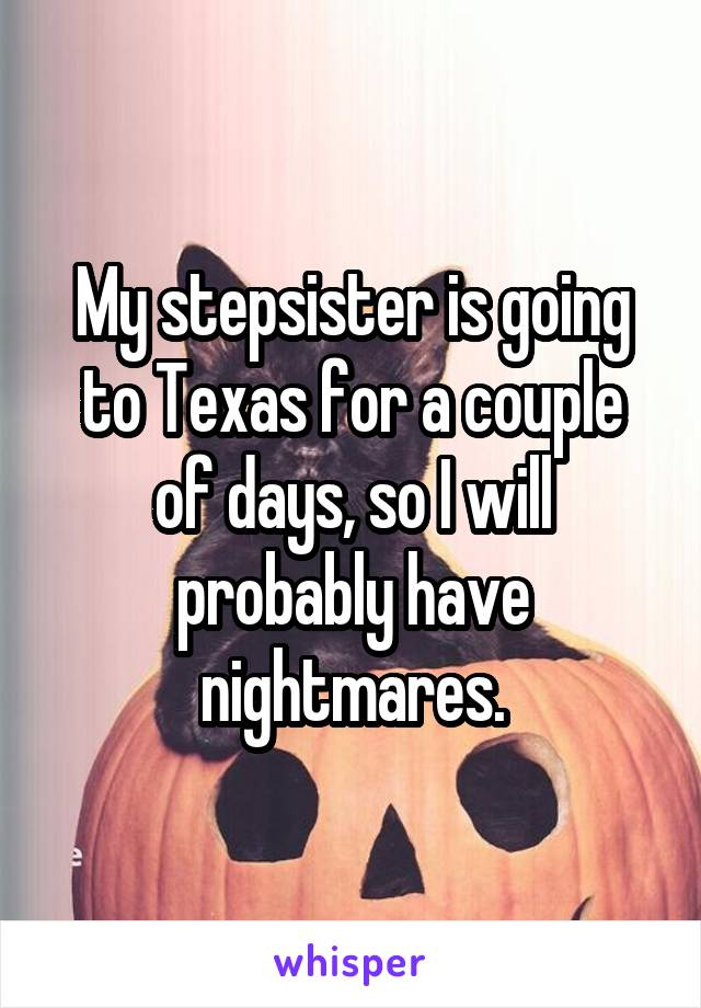 My stepsister is going to Texas for a couple of days, so I will probably have nightmares.