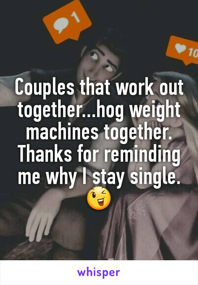 Couples that work out together...hog weight machines together. Thanks for reminding me why I stay single.😉