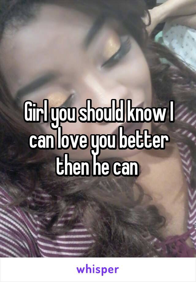 Girl you should know I can love you better then he can