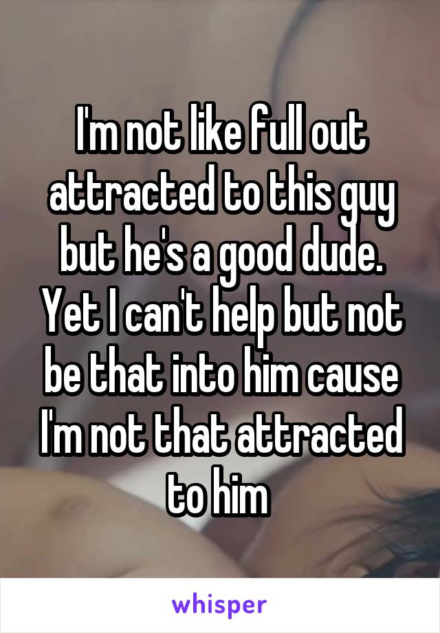 I'm not like full out attracted to this guy but he's a good dude. Yet I can't help but not be that into him cause I'm not that attracted to him