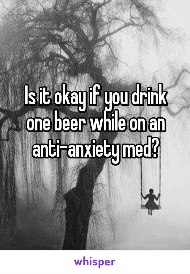 Is it okay if you drink one beer while on an anti-anxiety med?