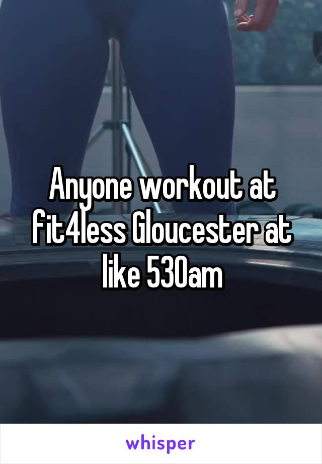 Anyone workout at fit4less Gloucester at like 530am