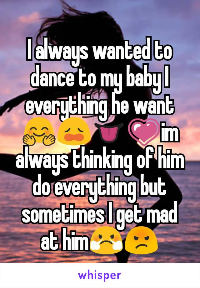 I always wanted to dance to my baby I everything he want 🤗😩👅💗im always thinking of him do everything but sometimes I get mad at him😤😡
