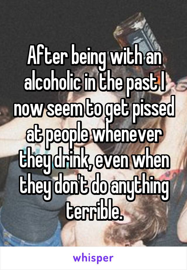 After being with an alcoholic in the past I now seem to get pissed at people whenever they drink, even when they don't do anything terrible.