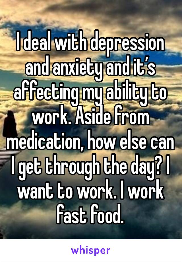 I deal with depression and anxiety and it's affecting my ability to work. Aside from medication, how else can I get through the day? I want to work. I work fast food.