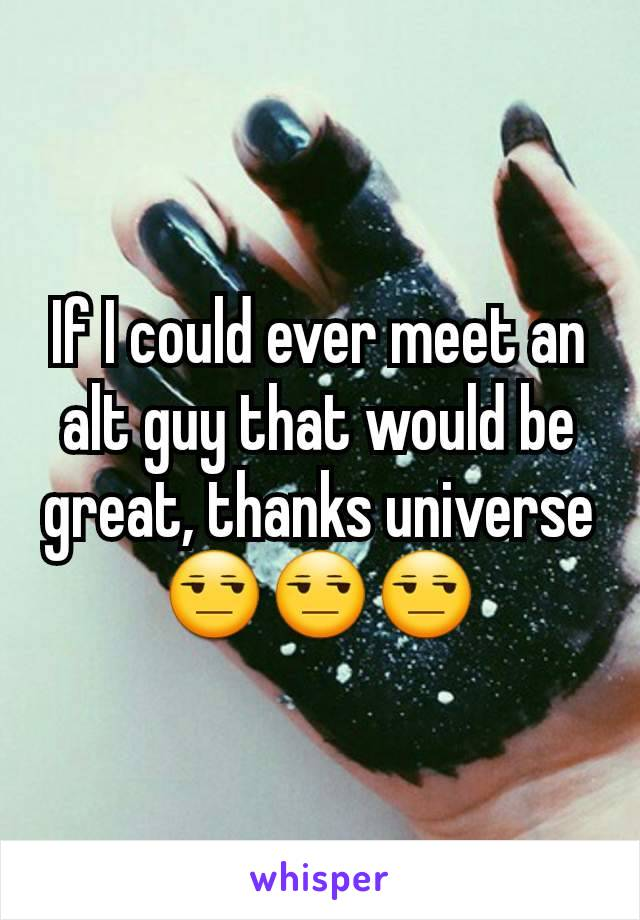 If I could ever meet an alt guy that would be great, thanks universe 😒😒😒