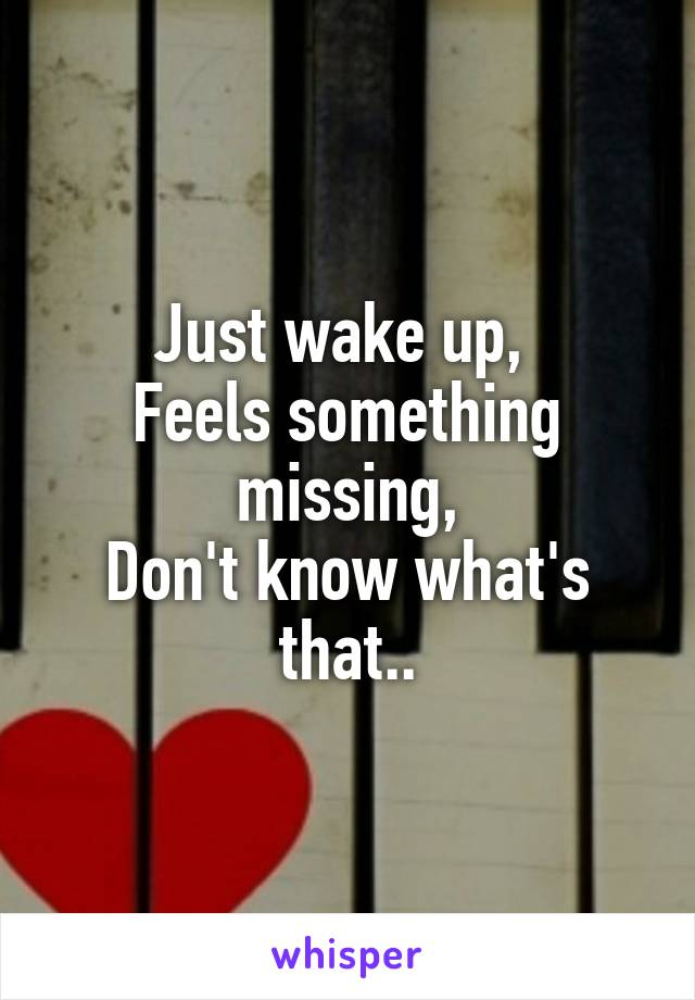 Just wake up,  Feels something missing, Don't know what's that..