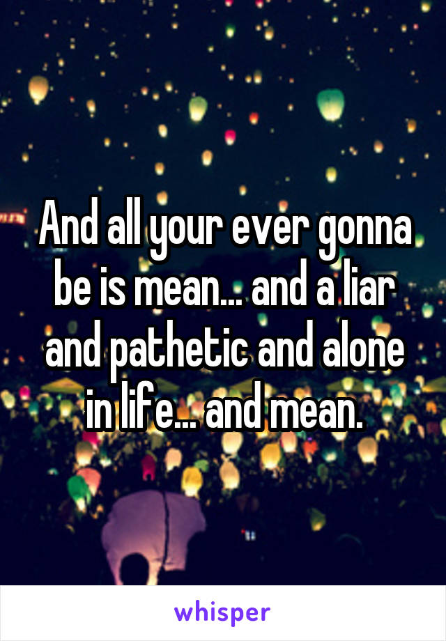 And all your ever gonna be is mean... and a liar and pathetic and alone in life... and mean.
