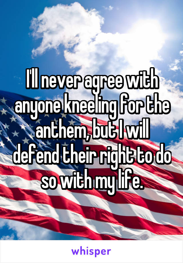 I'll never agree with anyone kneeling for the anthem, but I will defend their right to do so with my life.