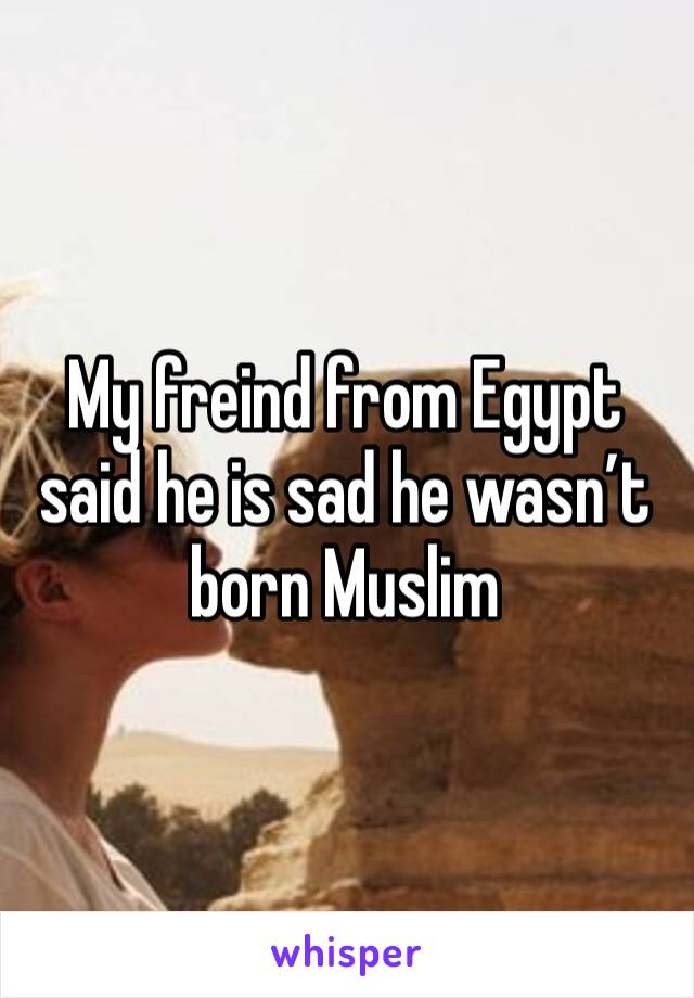 My freind from Egypt said he is sad he wasn't born Muslim