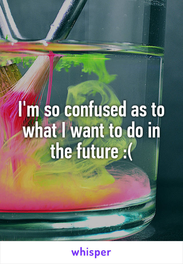 I'm so confused as to what I want to do in the future :(