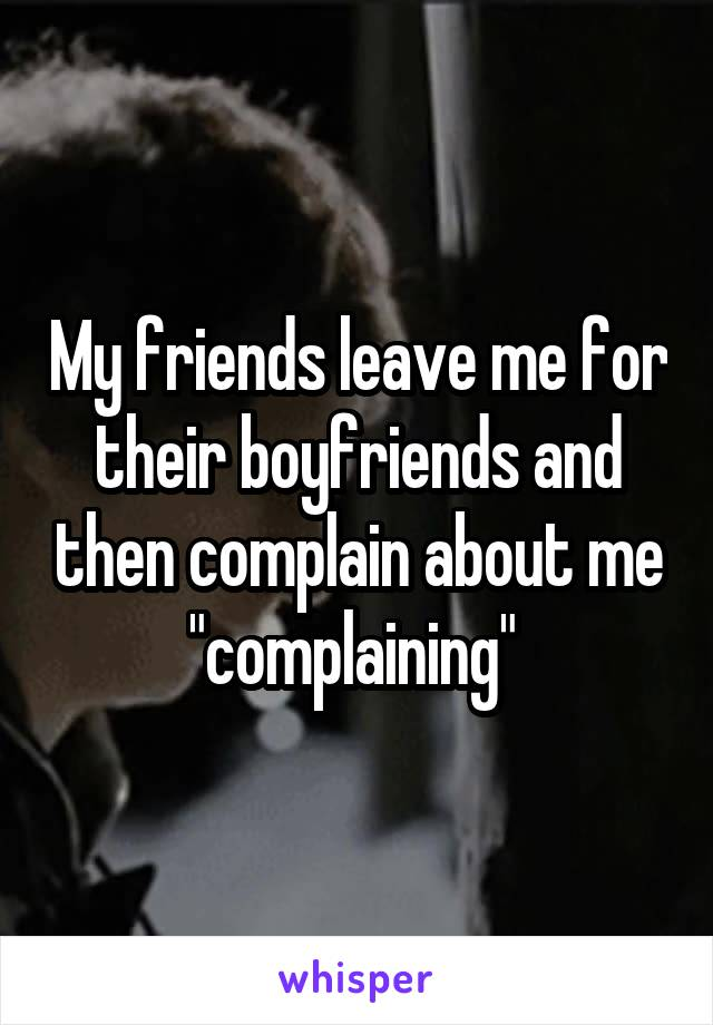 """My friends leave me for their boyfriends and then complain about me """"complaining"""""""