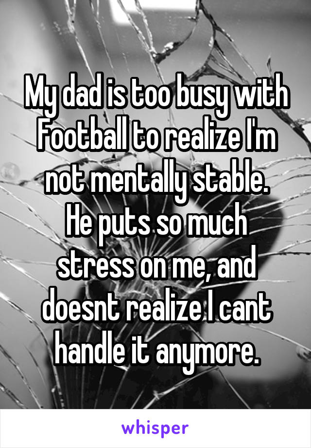 My dad is too busy with Football to realize I'm not mentally stable. He puts so much stress on me, and doesnt realize I cant handle it anymore.