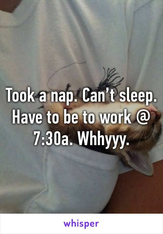 Took a nap. Can't sleep. Have to be to work @ 7:30a. Whhyyy.