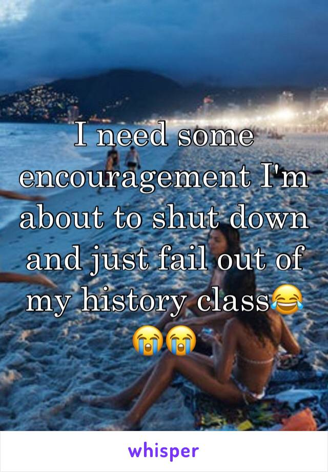 I need some encouragement I'm about to shut down and just fail out of my history class😂😭😭