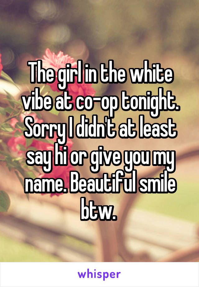 The girl in the white vibe at co-op tonight. Sorry I didn't at least say hi or give you my name. Beautiful smile btw.