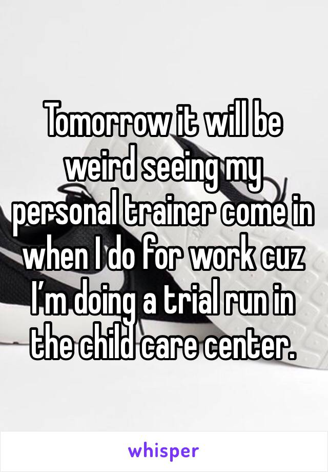 Tomorrow it will be weird seeing my personal trainer come in when I do for work cuz I'm doing a trial run in the child care center.